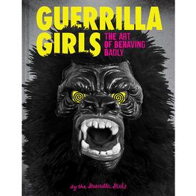 Guerilla Girls : The Art Of Behaving Badly
