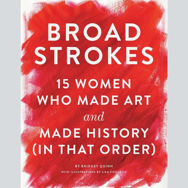 Broad Strokes : 15 Women Who Made Art And Made History